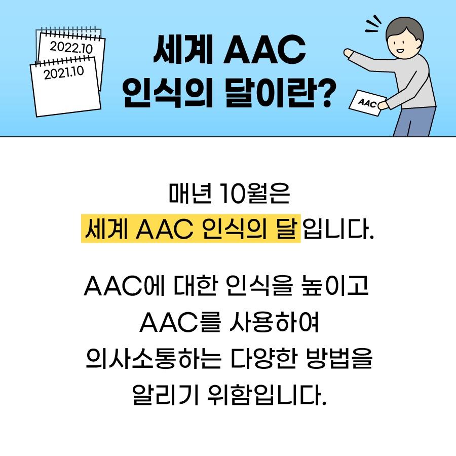 세계 AAC인식의 달이란? 매년 10월은 세계 AAC인식의 달입니다. AAC에 대한 인식을 높이고 AAC를 사용하여 의사소통하는 다양한 방법을 알리기 위함입니다.