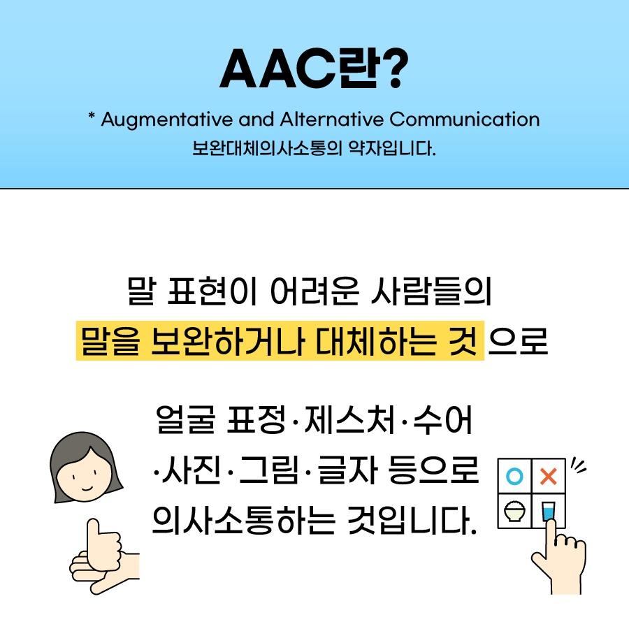 AAC란? 말 표현이 어려운 사람들의 말을 보완하거나 대체하는 것으로 얼굴표정, 제스처, 수어, 사진, 그림, 글자 등으로 의사소통하는 것입니다.