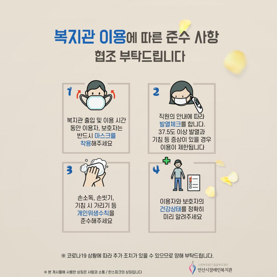 복지관 이용에 따른 준수사항 협조 부탁드립니다 1. 복지관 출입 및 이용시간 동안 이용자, 보호자는 반드시 마스크를 착용해주세요 2. 직원의 안내에 따라 발열체크를 합니다. 37.5도이상 발열과 기침 등 증상이 있을 경우 이용이 제한됩니다 3. 손소독, 손씻기, 기침시 가리기 등 개인위생수칙을 준수해주세요 4. 이용자와 보호자의 건강상태를 정확히 미리 알려주세요 ※코로나 19 상황에 따라 추가 조치가 있을 수 있으므로 양해 부탁드립니다. ※본 게시물에 사용한 상징은 사람과 소통/한스피크의 상징입니다