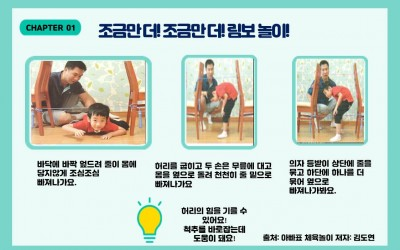 CHAPTER 01. 조금만 더! 조금만 더! 림보 놀이!/ 첫 번째 왼쪽 그림: 아이가 두개의 의자 사이 걸어진 줄 사이를 기어가고 있습니다./ 글: 바닥에 바짝 엎드려 줄이 몸에 닿지 않게 조심조심 빠져나가요./ 두 번째 그림: 아이가 의자 사이 줄을 허리를 굽혀 지나갑니다./ 글: 허리를 굽히고 두 손은 무릎에 대고 몸을 옆으로 돌려 천천히 줄 밑으로 빠져나가요./ 왼쪽 세 번째 그림: 아이가 상단의 줄과 하단의 줄을 피해 몸을 틀어 건너갑니다./ 글: 의자 등받이 상단에 줄을 묶고 하단에 하나를 더 묶어 옆으로 빠져 나가봐요./ 글: 허리의 힘을 기를 수 있어요! 척추를 바로잡는데 도움이 돼요!/ 출처: 아빠표 체육놀이 저자: 김도연