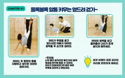 CHAPTER 01. 울록볼록 알통 키우는 엎드려 걷기~/ 왼쪽 가운데 사진: 아빠가 아이의 다리를 잡고 아이는 팔을 지지하여 버티고 있습니다. 글: 아이는 두 팔로만 몸을 지탱하고 앞으로 천천히 걸어가요./ 가운데 상단 사진: 아빠와 아이가 무릎을 꿇고 아빠는 아이의 발을 잡고 있습니다. 글: 아이가 무릎을 꿇고 엎드리면 아빠가 아이의 발목을 두 손으로 잡아요./ 오른쪽 상단 사진: 아이는 두 팔로만 버티고 아빠는 아이의 다리를 잡고 있습니다. 글: 아이의 발목을 잡고 들어올려 다리가 곧게 펴지게 해주세요./ 글: 주의점 너무 빨리 움직이면 팔의 힘이 빠져 얼굴을 바닥에 찧을 수 있어요. 아이가 힘들어한다면 골반 혹은 무릎을 잡아주고 해보세요./ 팔과 어깨의 힘을 길러요. 허리를 든든하게 해줘요./출처: 아빠표 체육놀이, 저자: 김도연