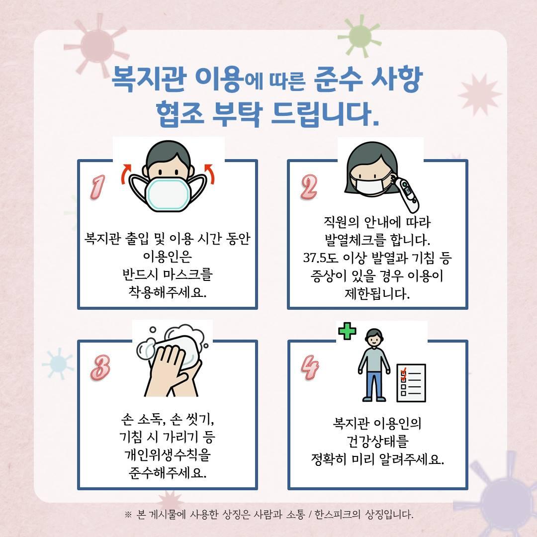 복지관 이용에 따른 준수 사항 협조 부탁 드립니다. 복지관 출입 및 이용 시간 동안 이용인은 반드시 마스크를 착용해주세요. 직원의 안내에 따라 발열체크를 합니다. 37.5도 이상 발열과 기침 등 증상이 있을 경우 이용이 제한됩니다. 손 소독, 손 씻기, 기침 시 가리기 등 개인위생수칙을 준수해주세요. 복지관 이용인의 건강상태를 정확히 미리 알려주세요.